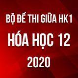 Bộ đề thi giữa HK1 môn Hóa học 12 năm 2020