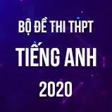 Bộ đề thi tốt nghiệp THPT môn Tiếng Anh năm 2020