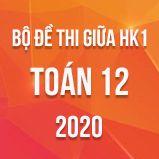 Bộ đề thi giữa HK1 môn Toán 12 năm 2020