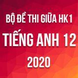 Bộ đề thi giữa HK1 môn Tiếng Anh lớp 12 năm 2020