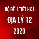 Bộ đề kiểm tra 1 tiết HK1 môn Địa lí 12 năm 2020