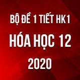 Bộ đề kiểm tra 1 tiết HK1 môn Hóa học 12 năm 2020