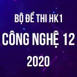 Bộ đề thi HK1 môn Công nghệ 12 năm 2020
