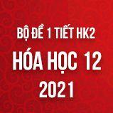 Bộ đề kiểm tra 1 tiết HK2 môn Hóa 12 năm 2021
