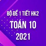Bộ đề kiểm tra 1 tiết HK2 môn Toán 10 năm 2021