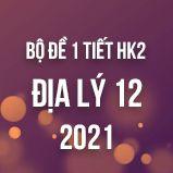 Bộ đề kiểm tra 1 tiết HK2 môn Địa lí lớp 12 năm 2021