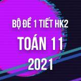 Bộ đề kiểm tra 1 tiết HK2 môn Toán lớp 11 năm 2021
