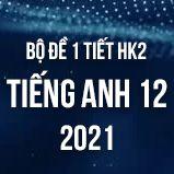 Bộ đề kiểm tra 1 tiết HK2 môn Tiếng Anh lớp 12 năm 2021