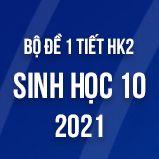Bộ đề kiểm tra 1 tiết HK2 môn Sinh học lớp 10 năm 2021