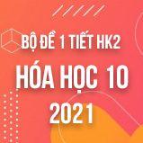 Bộ đề kiểm tra 1 tiết HK2 môn Hóa 10 năm 2021