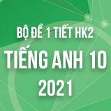 Bộ đề kiểm tra 1 tiết HK2 môn Tiếng Anh lớp 10 năm 2021