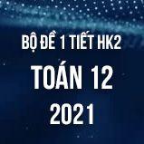 Bộ đề kiểm tra 1 tiết HK2 môn Toán 12 năm 2021