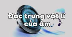 Bài 10: Đặc trưng Vật lý của âm