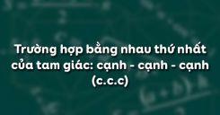 Bài 3: Trường hợp bằng nhau thứ nhất của tam giác: cạnh - cạnh - cạnh (ccc)