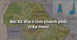 Bài 42: Địa lí tỉnh (thành phố) (tiếp theo)