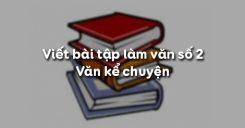 Viết bài tập làm văn số 2 - Văn kể chuyện