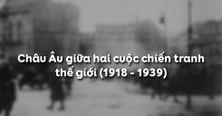 Bài 17: Châu Âu giữa hai cuộc chiến tranh thế giới (1918 - 1939)