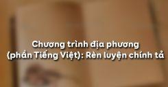 Chương trình địa phương phần Tiếng Việt: Rèn luyện chính tả