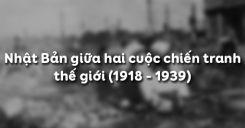 Bài 19: Nhật Bản giữa hai cuộc chiến tranh thế giới (1918 - 1939)