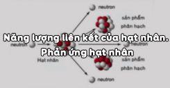Bài 36: Năng lượng liên kết của hạt nhân và phản ứng hạt nhân