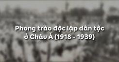 Bài 20: Phong trào độc lập dân tộc ở châu Á (1918 - 1939)