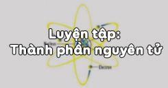 Bài 3: Luyện tập Thành phần nguyên tử