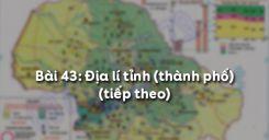 Bài 43: Địa lí tỉnh (thành phố) (tiếp theo)