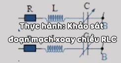 Bài 19: Thực hành Khảo sát đoạn mạch xoay chiều RLC