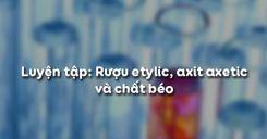 Bài 48 Luyện tập Rượu etylic, axit axetic và chất béo