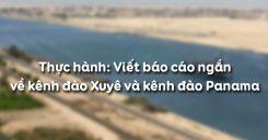Bài 38: Thực hành Viết báo cáo ngắn về kênh đào Xuyê và kênh đào Panama