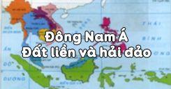 Bài 14: Đông Nam Á - Đất liền và hải đảo