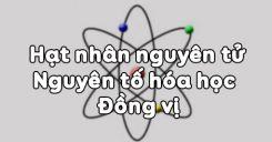 Bài 2: Hạt nhân nguyên tử - Nguyên tố hóa học - Đồng vị