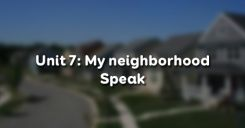 Unit 7: My neighborhood - Speak