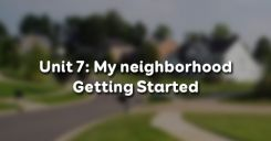 Unit 7: My neighborhood - Getting Started