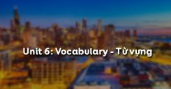Unit 6: Vocabulary - Từ vựng