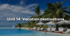 Unit 14: Vacation destinations