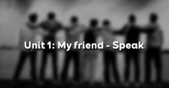 Unit 1: My friends - Speak