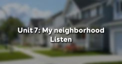 Unit 7: My neighborhood - Listen