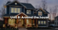 Unit 6: Around the house