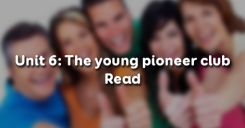 Unit 6: The young pioneer club - Read