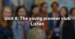 Unit 6: The young pioneer club - Listen