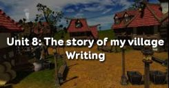 Unit 8: The story of my village - Writing