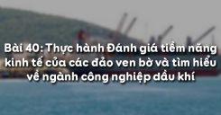 Bài 40: Thực hành Đánh giá tiềm năng kinh tế của các đảo ven bờ và tìm hiểu về ngành công nghiệp dầu khí