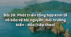 Bài 39: Phát triển tổng hợp kinh tế và bảo vệ tài nguyên, môi trường biển - đảo (tiếp theo)