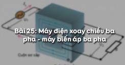 Bài 25: Máy điện xoay chiều ba pha - máy biến áp ba pha