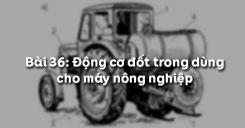 Bài 36: Động cơ đốt trong dùng cho máy nông nghiệp