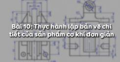 Bài 10: Thực hành lập bản vẽ chi tiết của sản phẩm cơ khí đơn giản