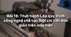 Bài 18: Thực hành Lập quy trình công nghệ chế tạo một chi tiết đơn giản trên máy tiện