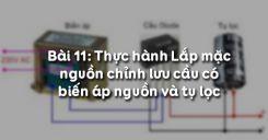 Bài 11: Thực hành Lắp mạch nguồn chỉnh lưu cầu có biến áp nguồn và tụ lọc
