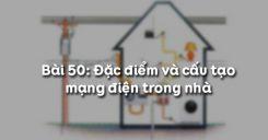 Bài 50: Đặc điểm và cấu tạo mạng điện trong nhà